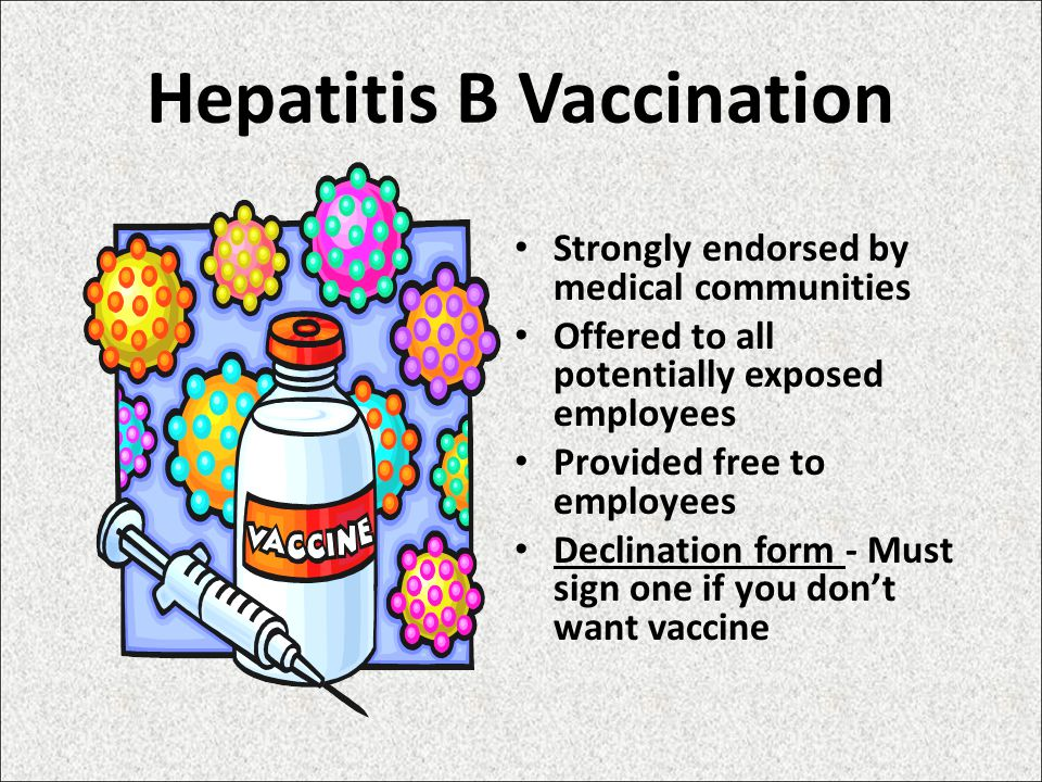 Hepatitis B Vaccination Strongly endorsed by medical communities Offered to all potentially exposed employees Provided free to employees Declination form - Must sign one if you don't want vaccine