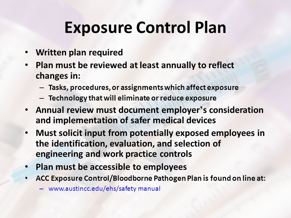 Exposure Control Plan Written plan required Plan must be reviewed at least annually to reflect changes in: – Tasks, procedures, or assignments which affect exposure – Technology that will eliminate or reduce exposure Annual review must document employer ' s consideration and implementation of safer medical devices Must solicit input from potentially exposed employees in the identification, evaluation, and selection of engineering and work practice controls Plan must be accessible to employees ACC Exposure Control/Bloodborne Pathogen Plan is found on line at: – www.austincc.edu/ehs/safety manual