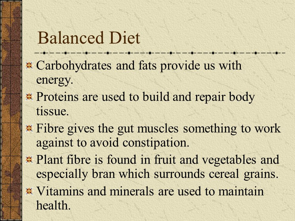 Balanced Diet Carbohydrates and fats provide us with energy. Proteins are used to build and repair body tissue. Fibre gives the gut muscles something
