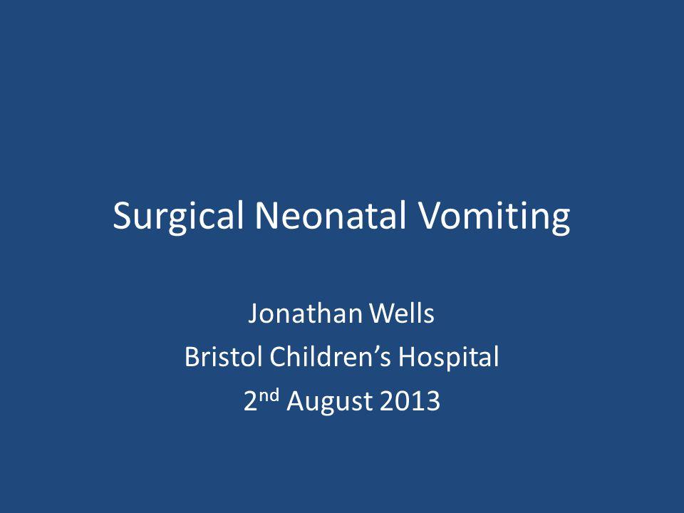 Surgical Neonatal Vomiting Jonathan Wells Bristol Children's Hospital 2 nd August 2013