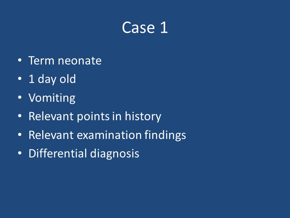 Case 1 Term neonate 1 day old Vomiting Relevant points in history Relevant examination findings Differential diagnosis