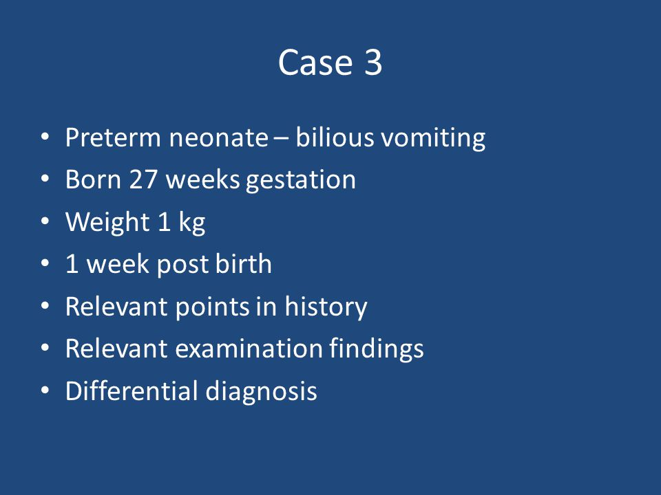 Case 3 Preterm neonate – bilious vomiting Born 27 weeks gestation Weight 1 kg 1 week post birth Relevant points in history Relevant examination findin