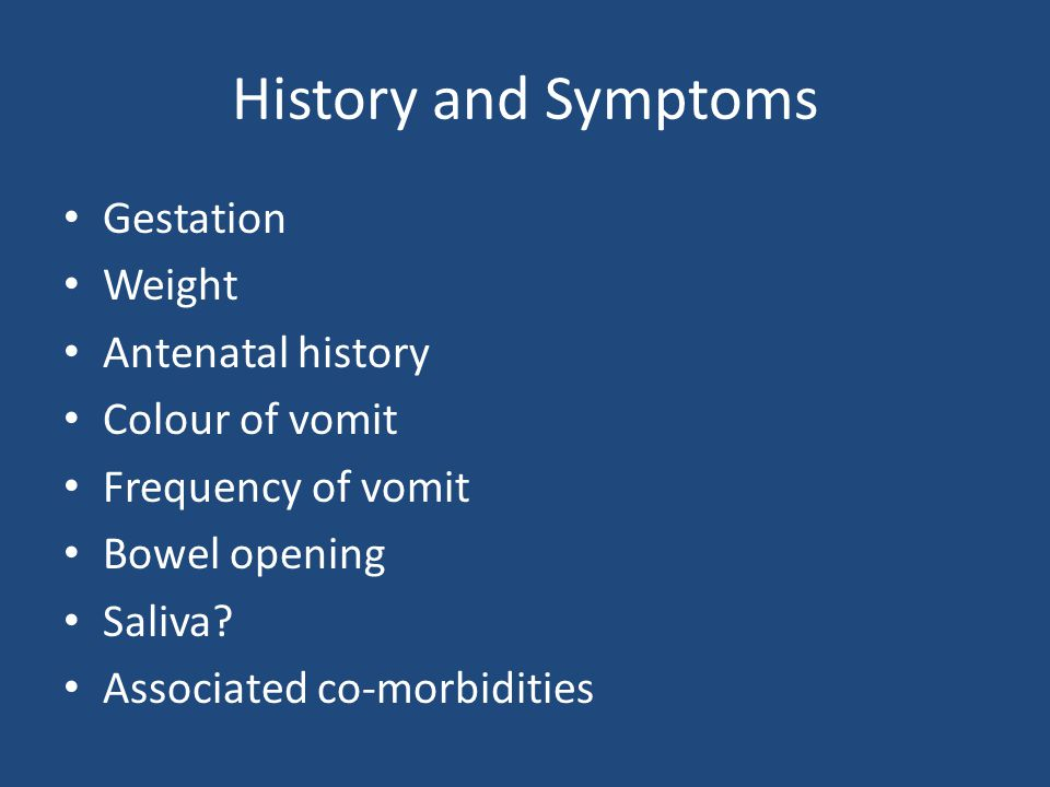 Gestation Weight Antenatal history Colour of vomit Frequency of vomit Bowel opening Saliva? Associated co-morbidities