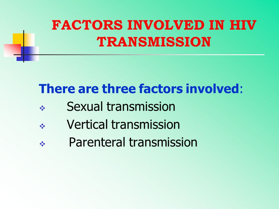 FACTORS INVOLVED IN HIV TRANSMISSION There are three factors involved:  Sexual transmission  Vertical transmission  Parenteral transmission