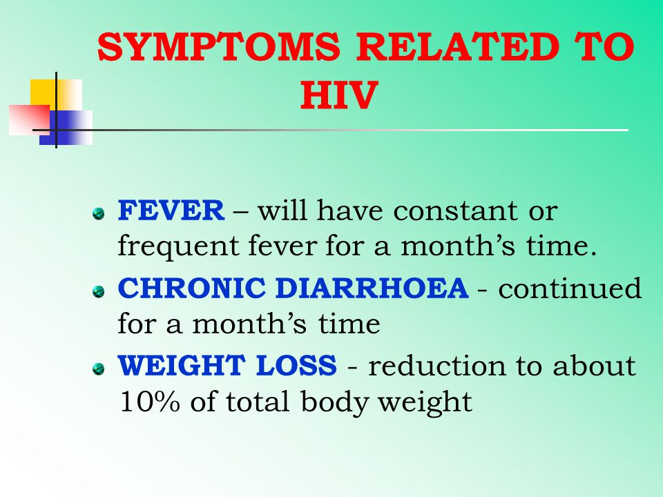 SYMPTOMS RELATED TO HIV FEVER – will have constant or frequent fever for a month's time. CHRONIC DIARRHOEA - continued for a month's time WEIGHT LOSS