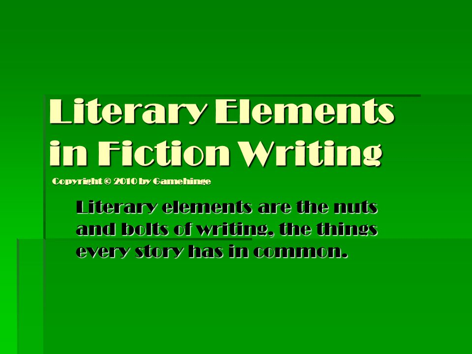 Literary Elements in Fiction Writing Literary elements are the nuts and bolts of writing, the things every story has in common. Copyright © 2010 by Ga