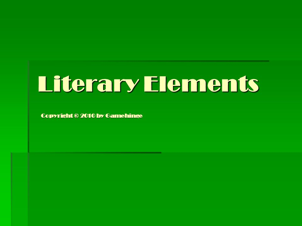 Literary Elements Literary Elements Copyright © 2010 by Gamehinge