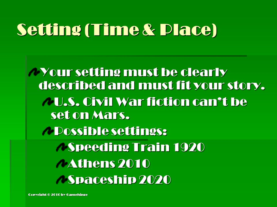 Copyright © 2010 by Gamehinge Setting (Time & Place) Your setting must be clearly described and must fit your story. U.S. Civil War fiction can't be s