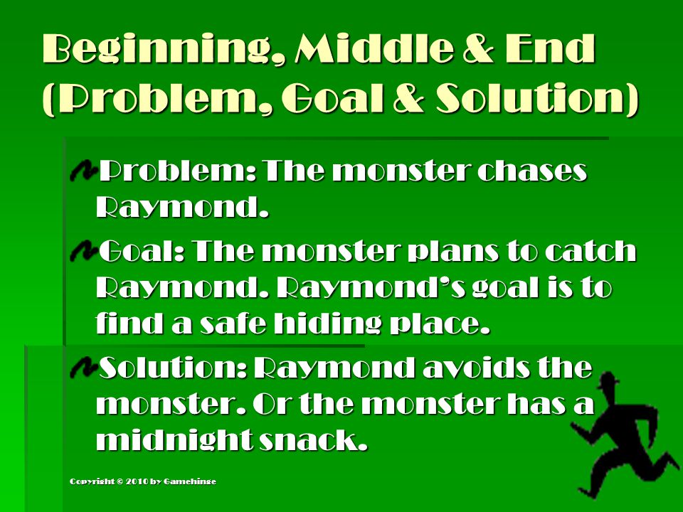 Copyright © 2010 by Gamehinge Beginning, Middle & End (Problem, Goal & Solution) Problem: The monster chases Raymond. Goal: The monster plans to catch