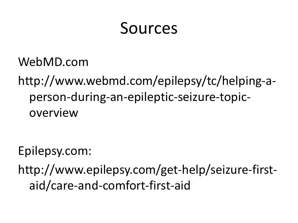 Sources WebMD.com http://www.webmd.com/epilepsy/tc/helping-a- person-during-an-epileptic-seizure-topic- overview Epilepsy.com: http://www.epilepsy.com/get-help/seizure-first- aid/care-and-comfort-first-aid