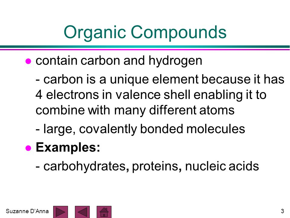 Suzanne D Anna3 Organic Compounds l contain carbon and hydrogen - carbon is a unique element because it has 4 electrons in valence shell enabling it to combine with many different atoms - large, covalently bonded molecules l Examples: - carbohydrates, proteins, nucleic acids