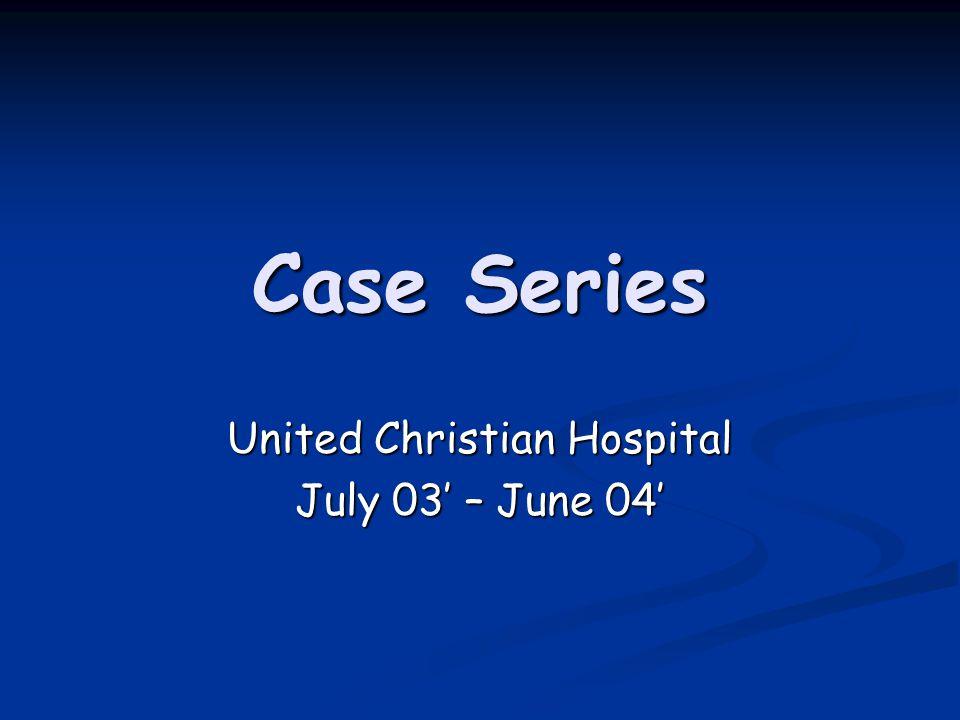 Case Series United Christian Hospital July 03' – June 04'