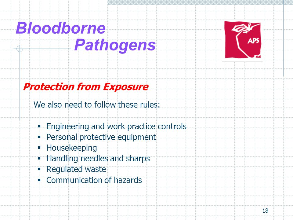 18 Bloodborne Pathogens Protection from Exposure We also need to follow these rules:  Engineering and work practice controls  Personal protective equipment  Housekeeping  Handling needles and sharps  Regulated waste  Communication of hazards