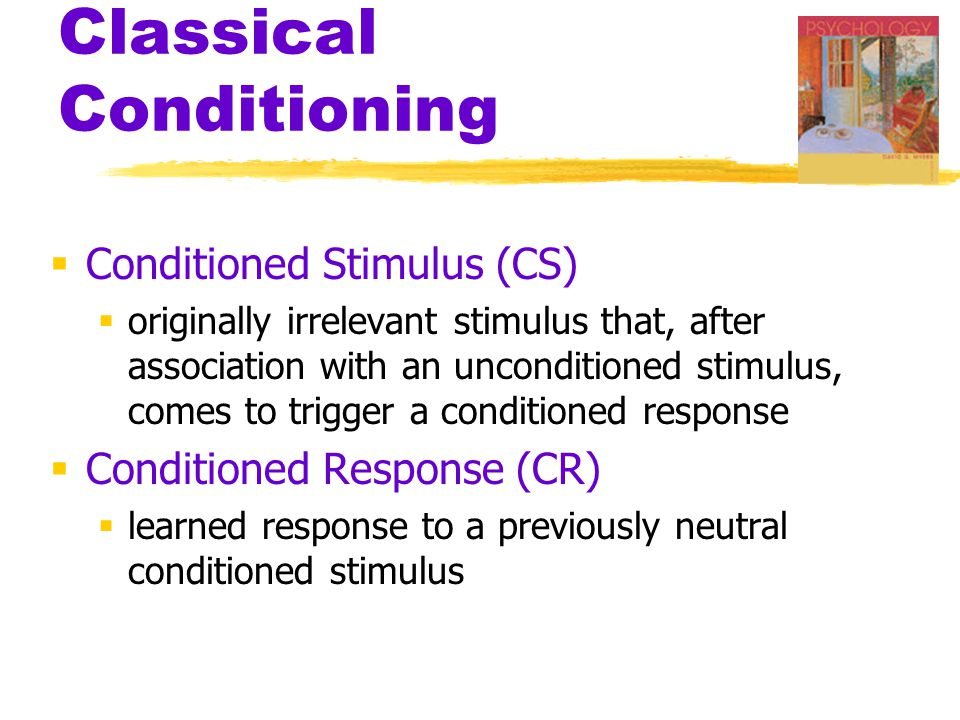 Classical Conditioning  Conditioned Stimulus (CS)  originally irrelevant stimulus that, after association with an unconditioned stimulus, comes to trigger a conditioned response  Conditioned Response (CR)  learned response to a previously neutral conditioned stimulus
