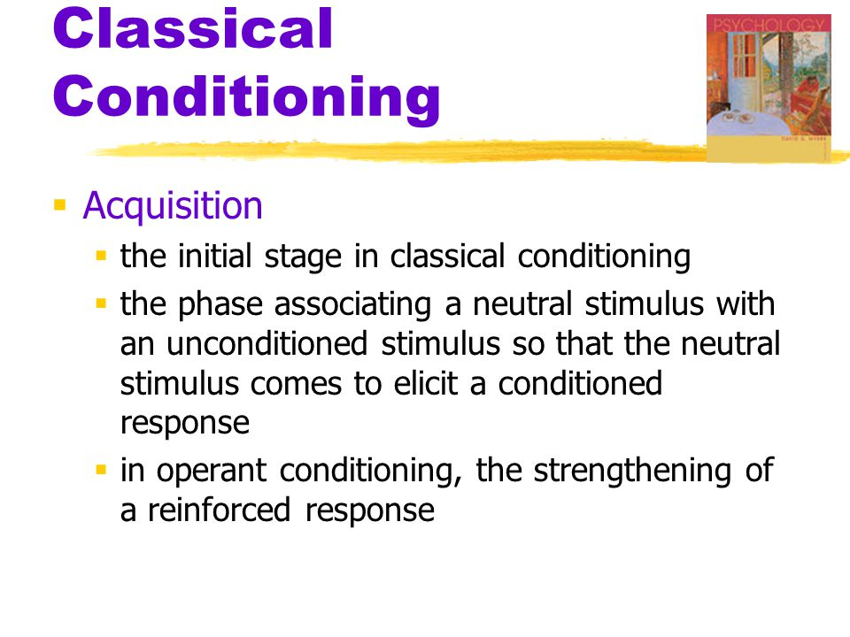 Classical Conditioning  Acquisition  the initial stage in classical conditioning  the phase associating a neutral stimulus with an unconditioned stimulus so that the neutral stimulus comes to elicit a conditioned response  in operant conditioning, the strengthening of a reinforced response