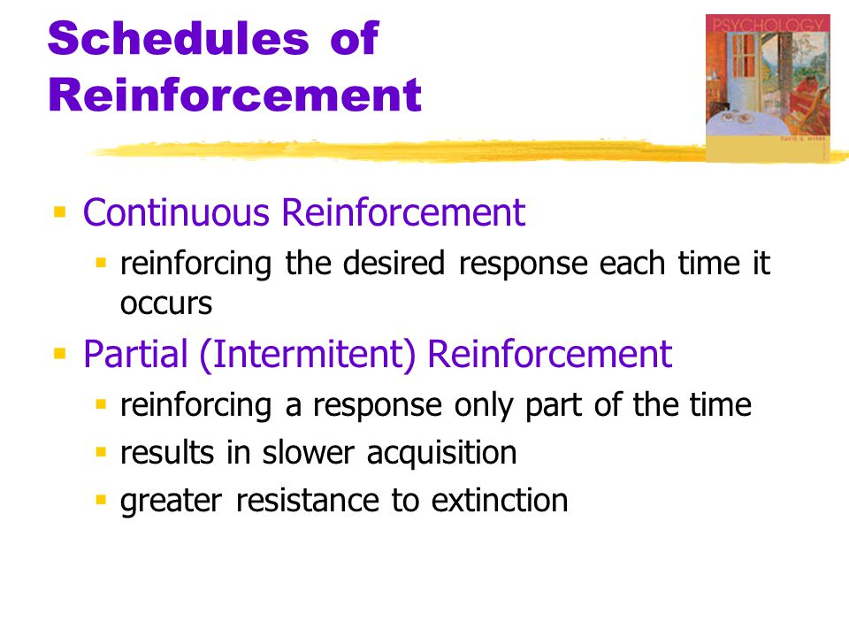 Schedules of Reinforcement  Continuous Reinforcement  reinforcing the desired response each time it occurs  Partial (Intermitent) Reinforcement  reinforcing a response only part of the time  results in slower acquisition  greater resistance to extinction