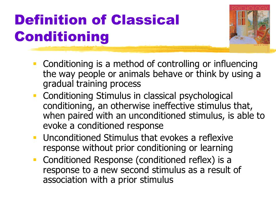 Definition of Classical Conditioning  Conditioning is a method of controlling or influencing the way people or animals behave or think by using a gradual training process  Conditioning Stimulus in classical psychological conditioning, an otherwise ineffective stimulus that, when paired with an unconditioned stimulus, is able to evoke a conditioned response  Unconditioned Stimulus that evokes a reflexive response without prior conditioning or learning  Conditioned Response (conditioned reflex) is a response to a new second stimulus as a result of association with a prior stimulus
