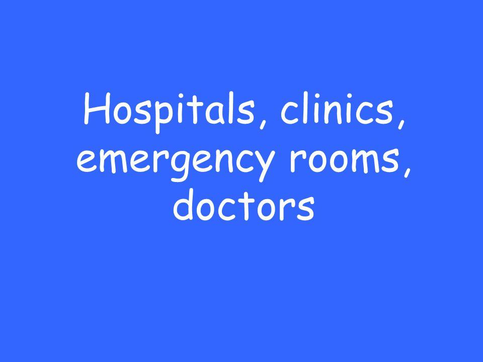 Hospitals, clinics, emergency rooms, doctors