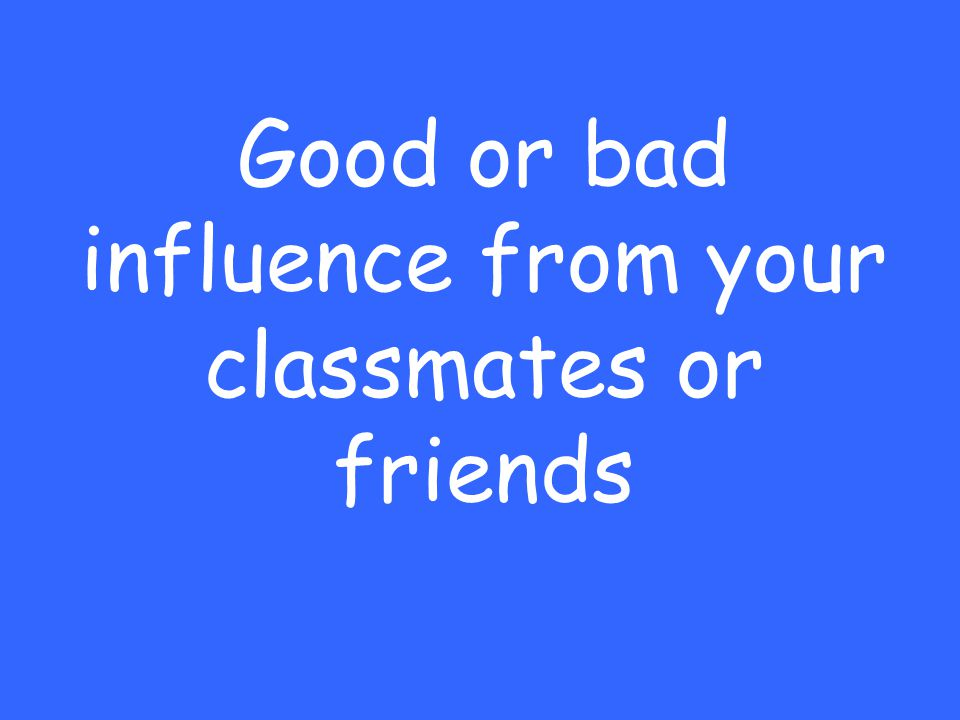 Good or bad influence from your classmates or friends