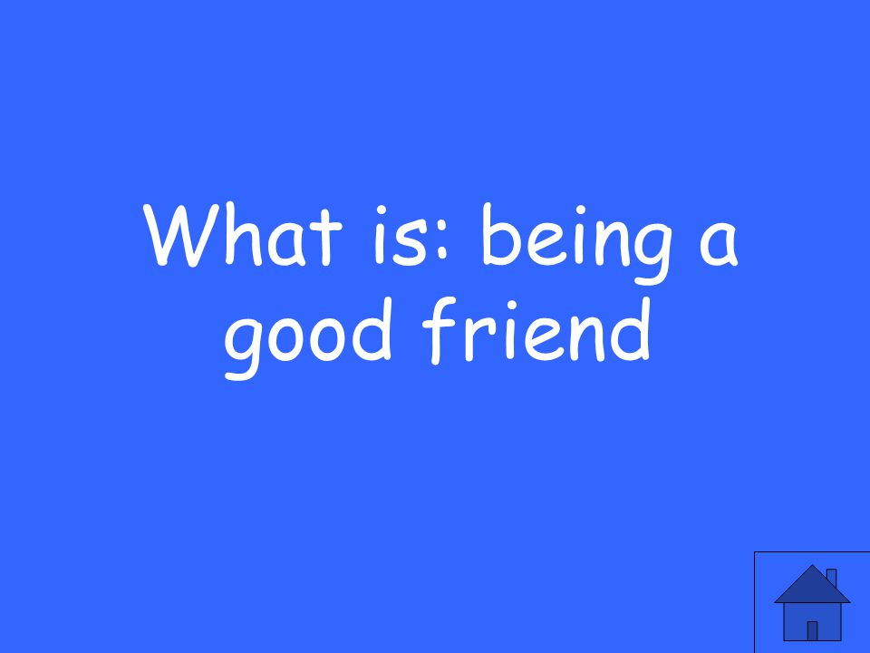 What is: being a good friend