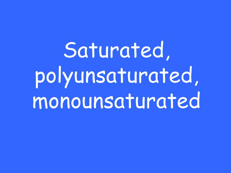 Saturated, polyunsaturated, monounsaturated