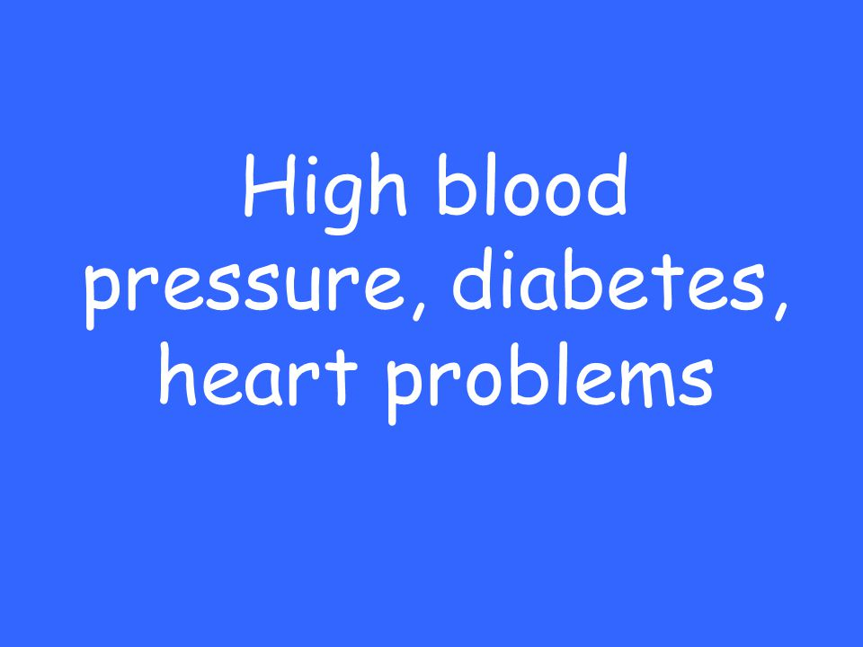 High blood pressure, diabetes, heart problems