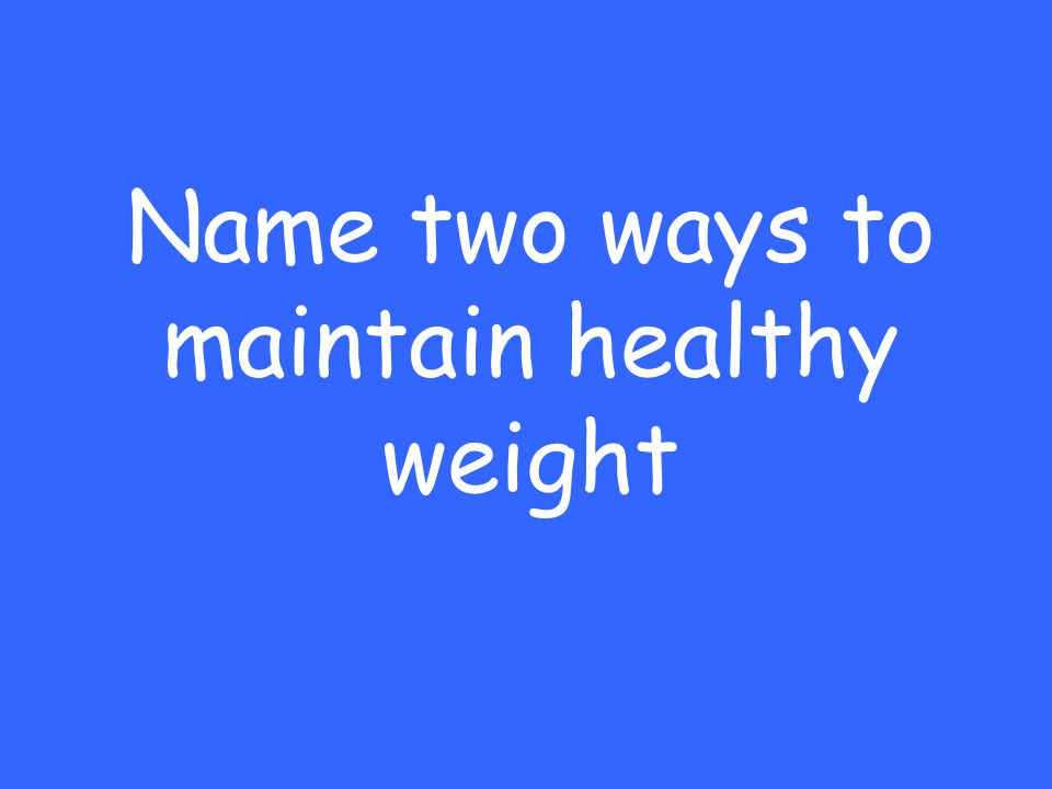 Name two ways to maintain healthy weight