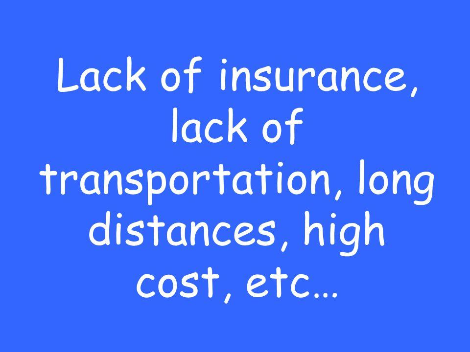 Lack of insurance, lack of transportation, long distances, high cost, etc…