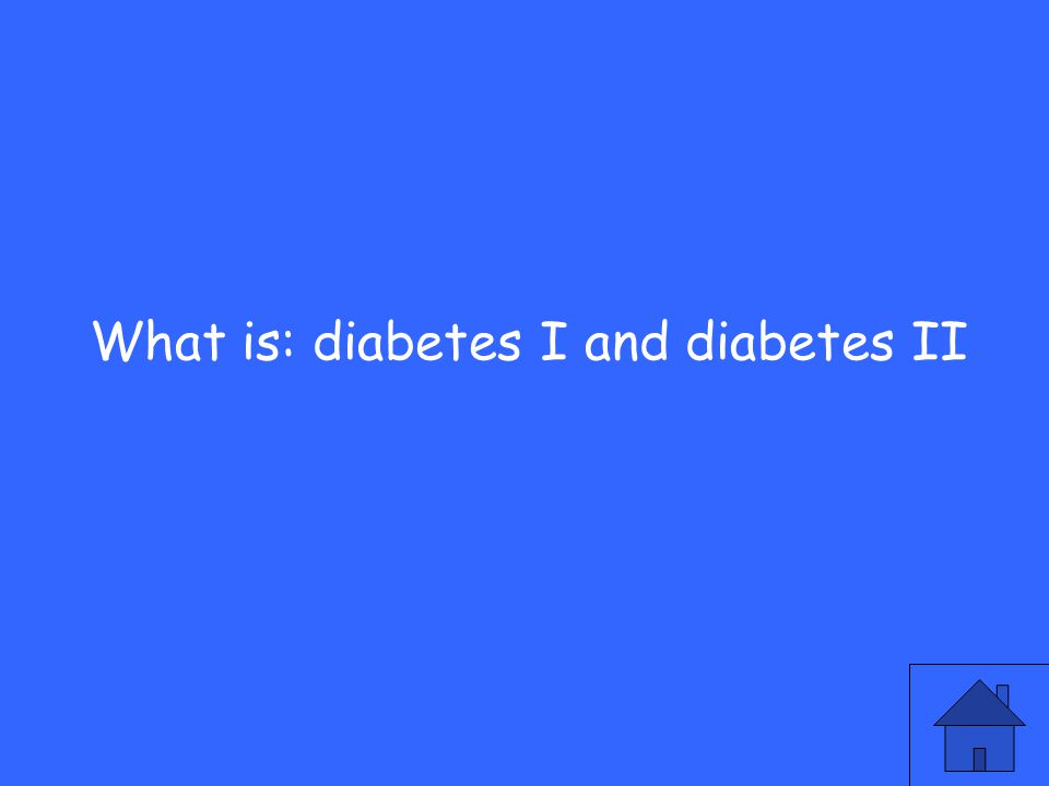 What is: diabetes I and diabetes II