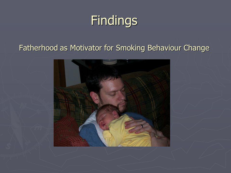 Findings Fatherhood as Motivator for Smoking Behaviour Change