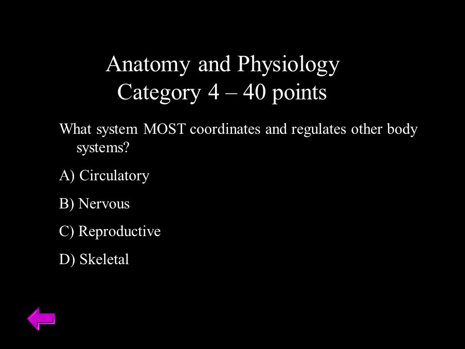 Anatomy and Physiology Category 4 – 40 points What system MOST coordinates and regulates other body systems.