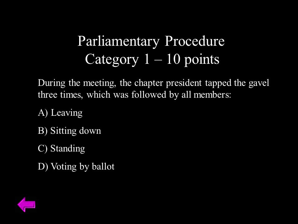 Parliamentary Procedure Category 1 – 10 points During the meeting, the chapter president tapped the gavel three times, which was followed by all members: A) Leaving B) Sitting down C) Standing D) Voting by ballot
