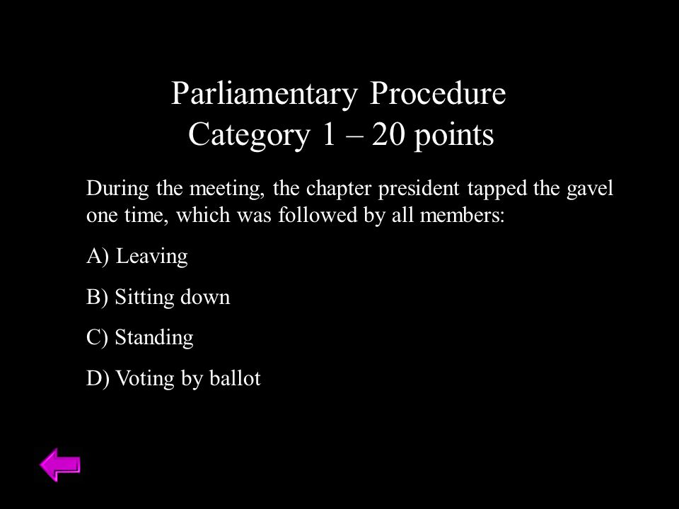 Parliamentary Procedure Category 1 – 20 points During the meeting, the chapter president tapped the gavel one time, which was followed by all members: A) Leaving B) Sitting down C) Standing D) Voting by ballot