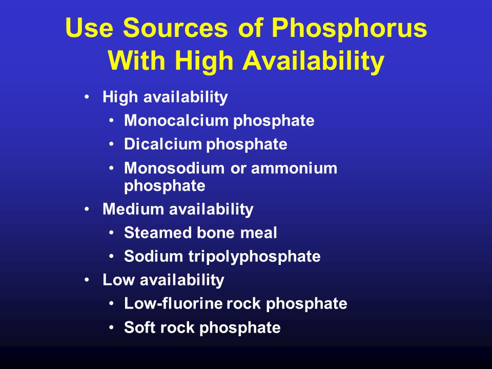 Use Sources of Phosphorus With High Availability High availability Monocalcium phosphate Dicalcium phosphate Monosodium or ammonium phosphate Medium a