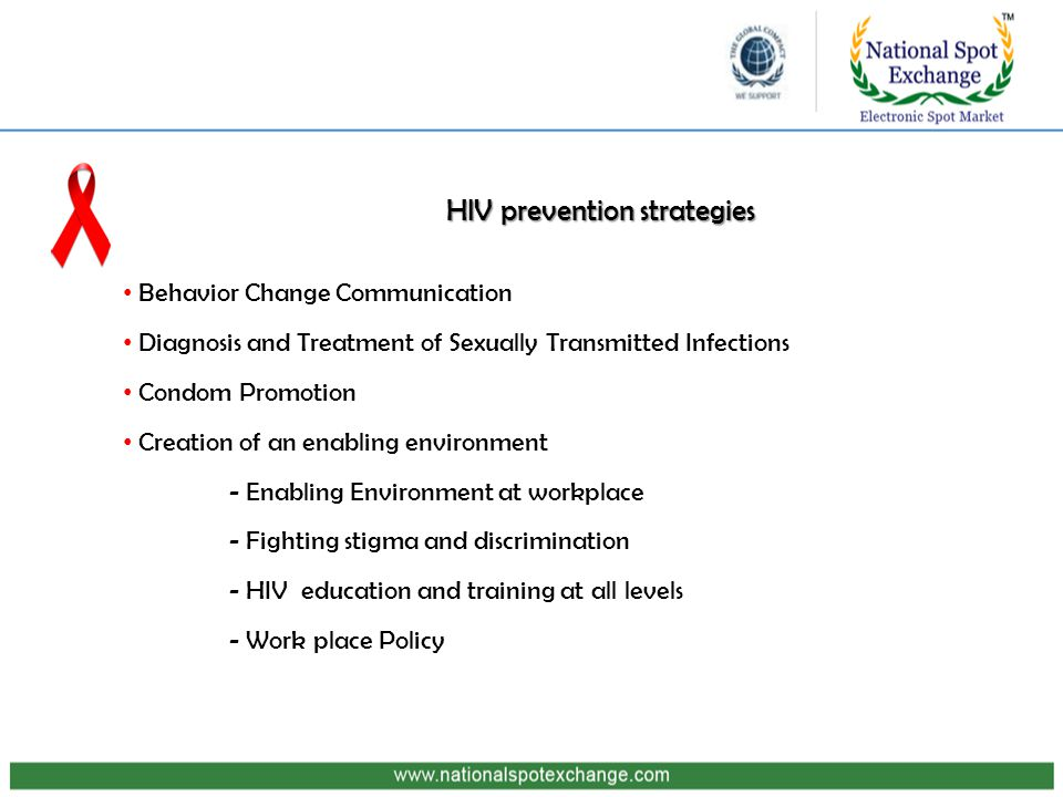 HIV prevention strategies Behavior Change Communication Diagnosis and Treatment of Sexually Transmitted Infections Condom Promotion Creation of an enabling environment - Enabling Environment at workplace - Fighting stigma and discrimination - HIV education and training at all levels - Work place Policy