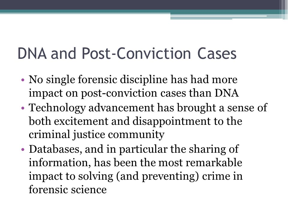 DNA and Post-Conviction Cases No single forensic discipline has had more impact on post-conviction cases than DNA Technology advancement has brought a sense of both excitement and disappointment to the criminal justice community Databases, and in particular the sharing of information, has been the most remarkable impact to solving (and preventing) crime in forensic science