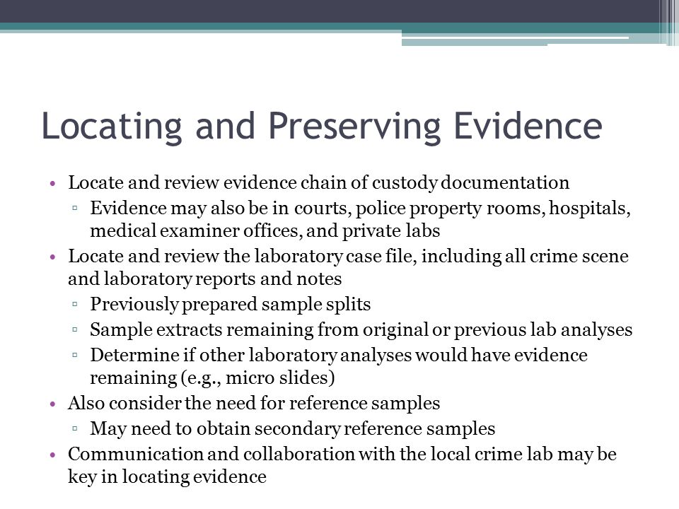 Locating and Preserving Evidence Locate and review evidence chain of custody documentation ▫Evidence may also be in courts, police property rooms, hospitals, medical examiner offices, and private labs Locate and review the laboratory case file, including all crime scene and laboratory reports and notes ▫Previously prepared sample splits ▫Sample extracts remaining from original or previous lab analyses ▫Determine if other laboratory analyses would have evidence remaining (e.g., micro slides) Also consider the need for reference samples ▫May need to obtain secondary reference samples Communication and collaboration with the local crime lab may be key in locating evidence