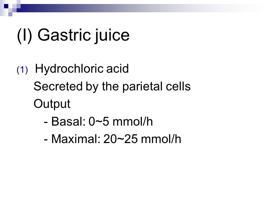 (I) Gastric juice (1) Hydrochloric acid Secreted by the parietal cells Output - Basal: 0~5 mmol/h - Maximal: 20~25 mmol/h