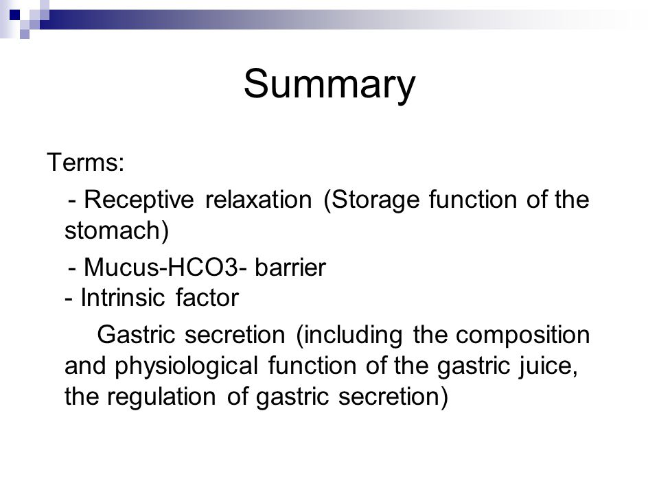 Summary Terms: - Receptive relaxation (Storage function of the stomach) - Mucus-HCO3- barrier - Intrinsic factor Gastric secretion (including the composition and physiological function of the gastric juice, the regulation of gastric secretion)