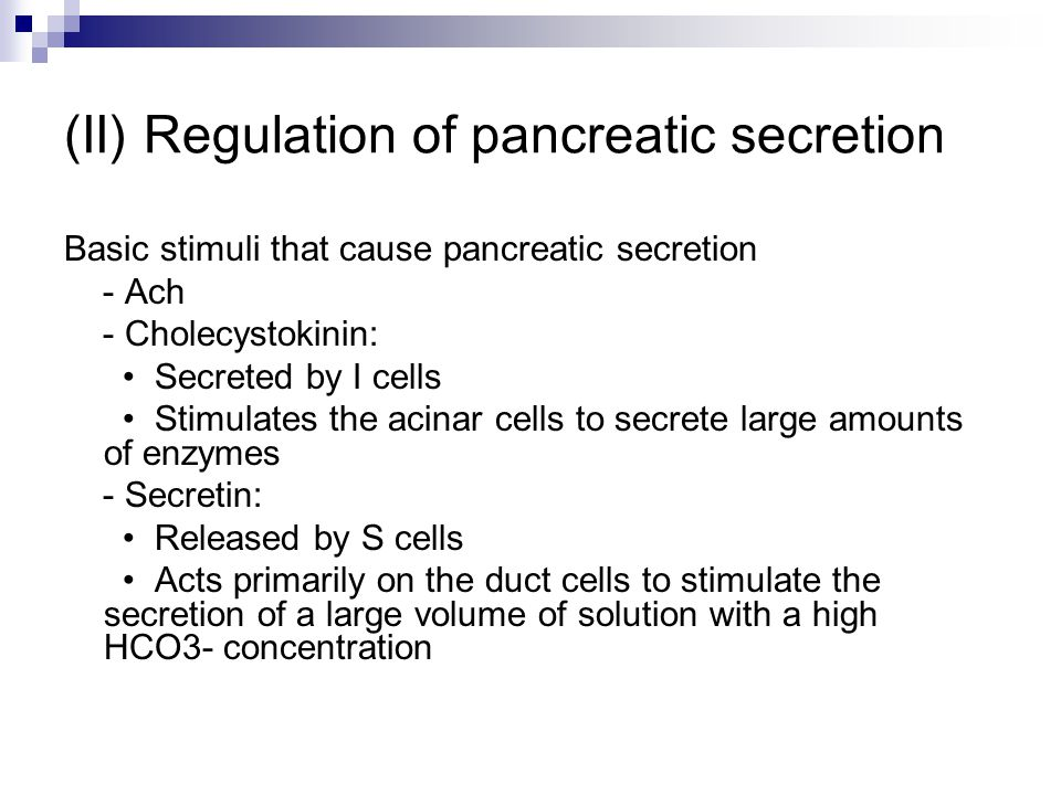 (II) Regulation of pancreatic secretion Basic stimuli that cause pancreatic secretion - Ach - Cholecystokinin: Secreted by I cells Stimulates the acinar cells to secrete large amounts of enzymes - Secretin: Released by S cells Acts primarily on the duct cells to stimulate the secretion of a large volume of solution with a high HCO3- concentration