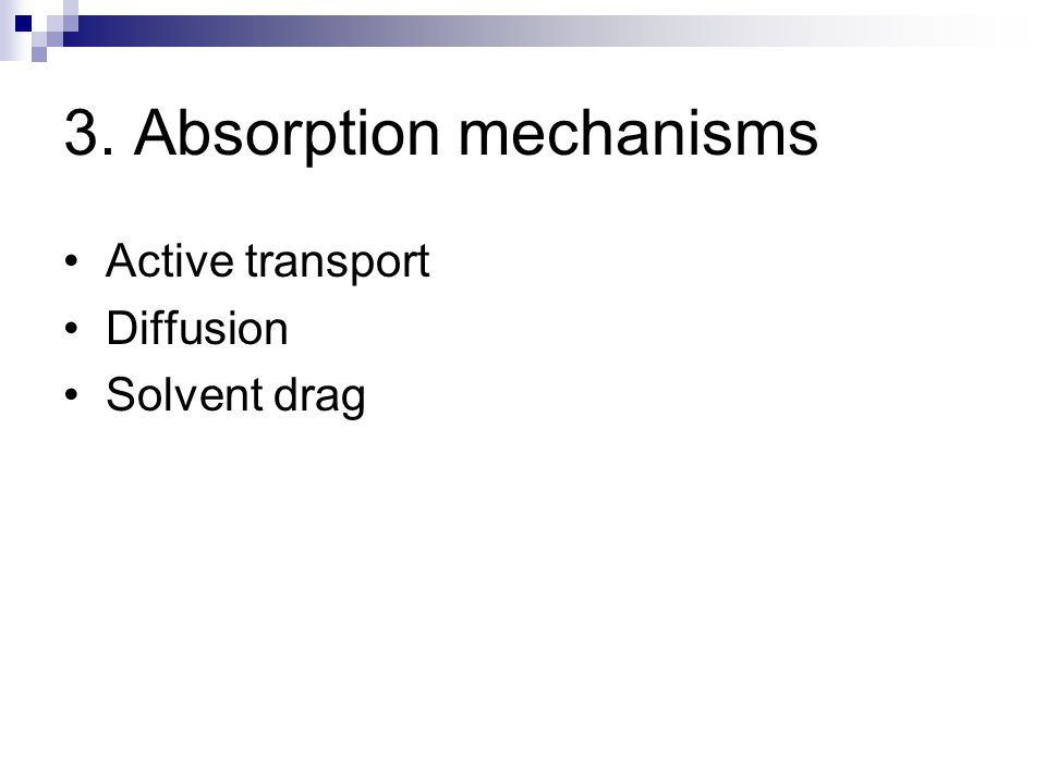 3. Absorption mechanisms Active transport Diffusion Solvent drag