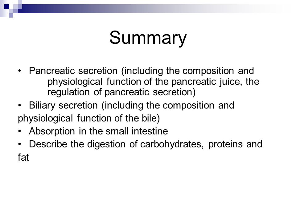 Summary Pancreatic secretion (including the composition and physiological function of the pancreatic juice, the regulation of pancreatic secretion) Biliary secretion (including the composition and physiological function of the bile) Absorption in the small intestine Describe the digestion of carbohydrates, proteins and fat
