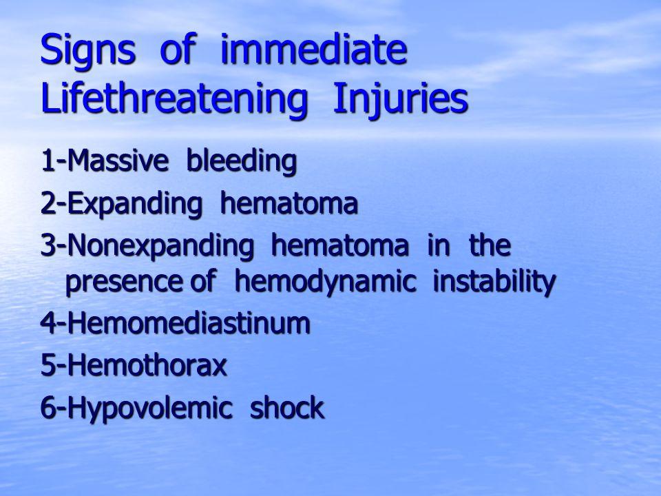 Signs of immediate Lifethreatening Injuries 1-Massive bleeding 2-Expanding hematoma 3-Nonexpanding hematoma in the presence of hemodynamic instability
