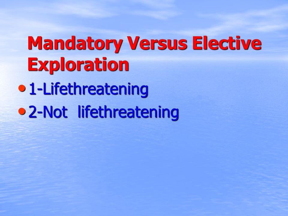 Mandatory Versus Elective Exploration 1-Lifethreatening 1-Lifethreatening 2-Not lifethreatening 2-Not lifethreatening