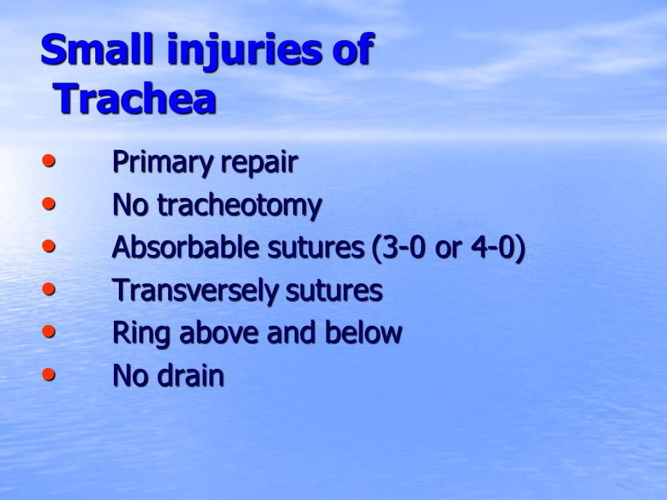 Small injuries of Trachea Primary repair Primary repair No tracheotomy No tracheotomy Absorbable sutures (3-0 or 4-0) Absorbable sutures (3-0 or 4-0)