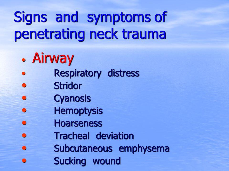 Signs and symptoms of penetrating neck trauma Airway Airway Respiratory distress Respiratory distress Stridor Stridor Cyanosis Cyanosis Hemoptysis Hem