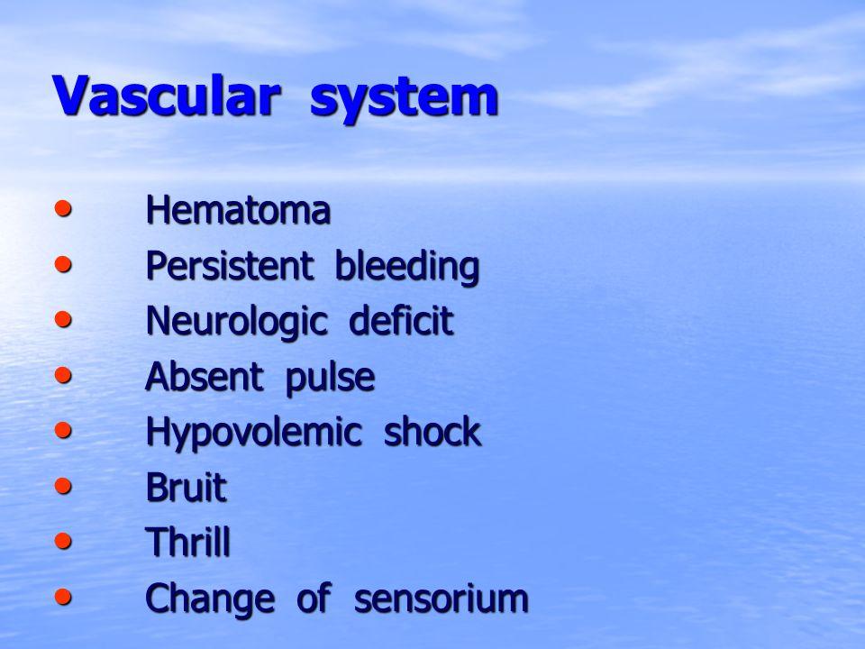 Vascular system Hematoma Hematoma Persistent bleeding Persistent bleeding Neurologic deficit Neurologic deficit Absent pulse Absent pulse Hypovolemic