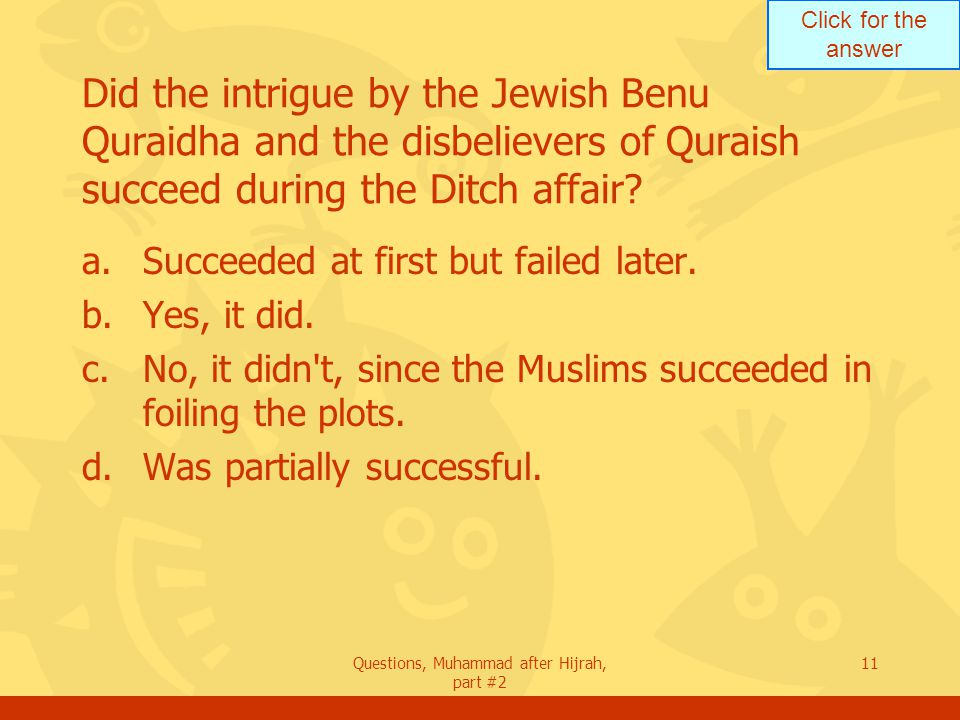 Click for the answer Questions, Muhammad after Hijrah, part #2 11 Did the intrigue by the Jewish Benu Quraidha and the disbelievers of Quraish succeed during the Ditch affair.