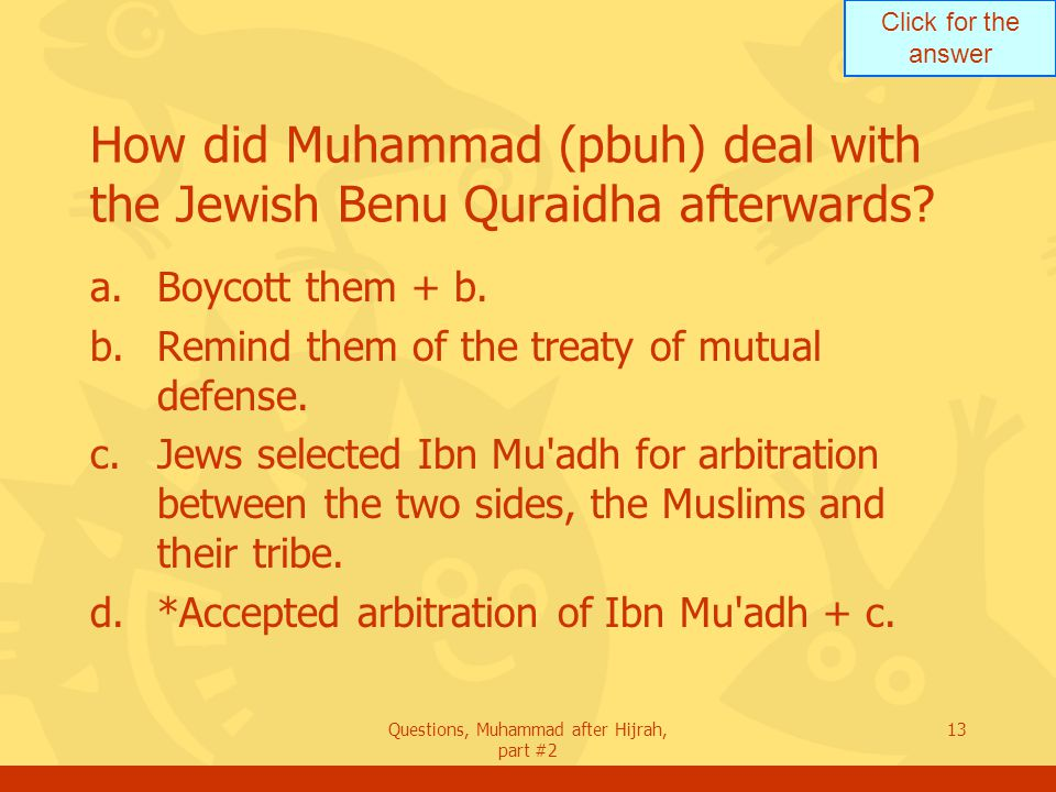 Click for the answer Questions, Muhammad after Hijrah, part #2 13 How did Muhammad (pbuh) deal with the Jewish Benu Quraidha afterwards.