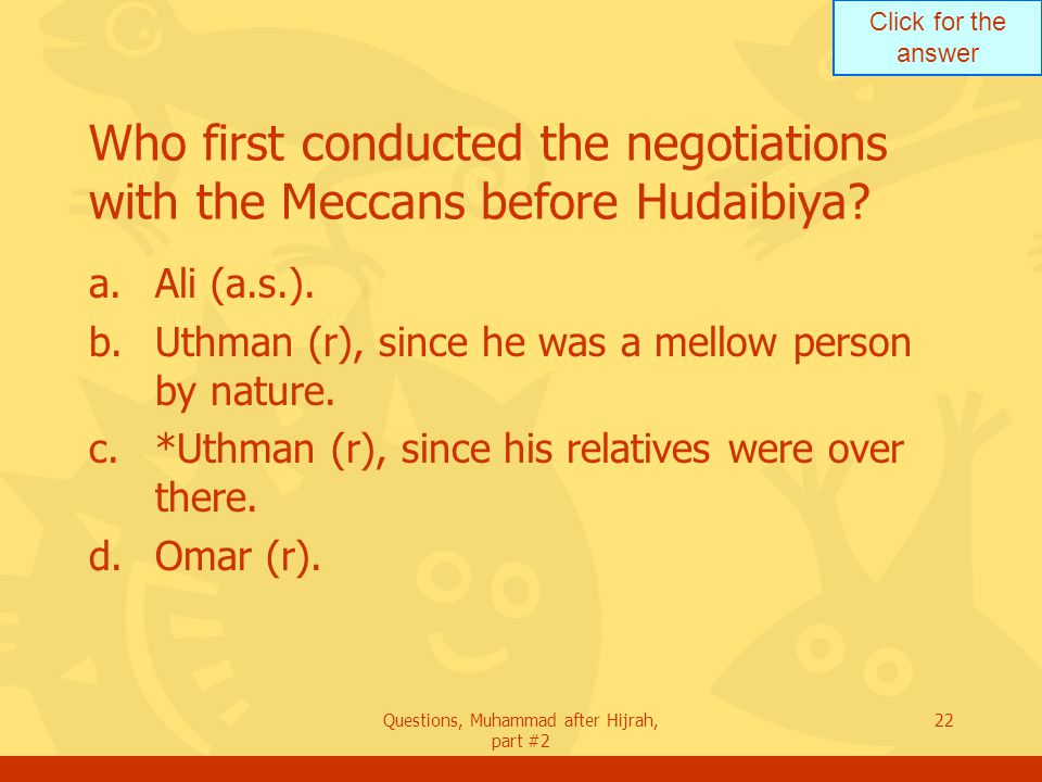 Click for the answer Questions, Muhammad after Hijrah, part #2 22 Who first conducted the negotiations with the Meccans before Hudaibiya.
